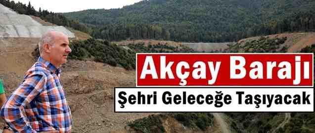 Akçay Barajı şehri geleceğe taşıyacak