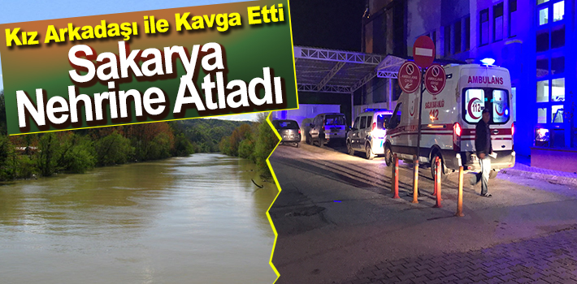 Kız Arkadaşı İle Kavga Etti Sakarya Nehrine Atladı
